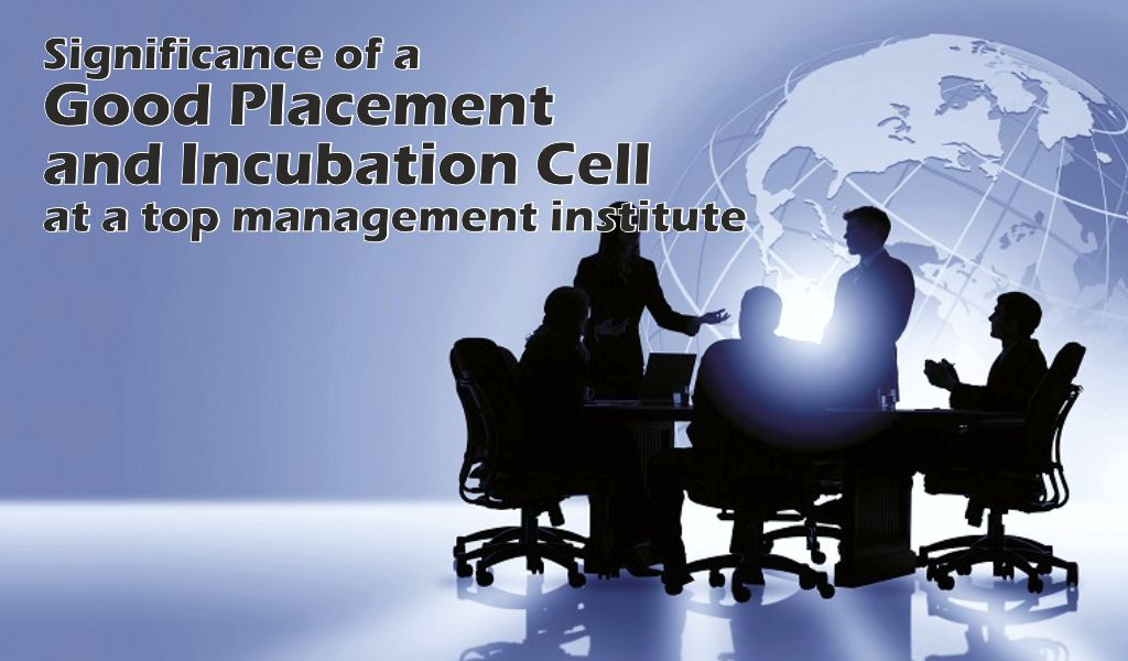 Significance of a good placement and incubation cell at top management institutes can never be ignored!