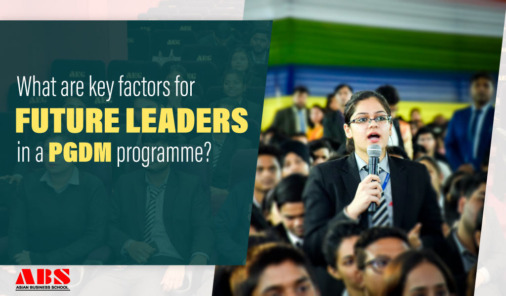 WHAT ARE THE DECISIVE FACTORS FOR FUTURE LEADERS IN A PGDM PROGRAMME?